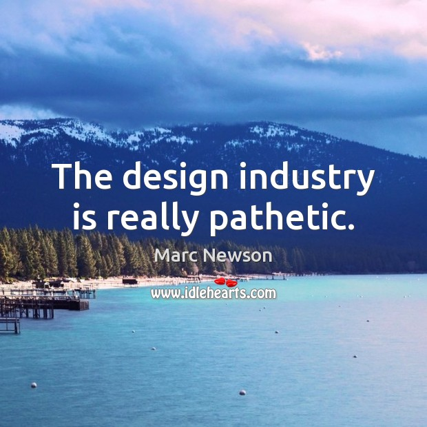 The design industry is really pathetic. Marc Newson Picture Quote