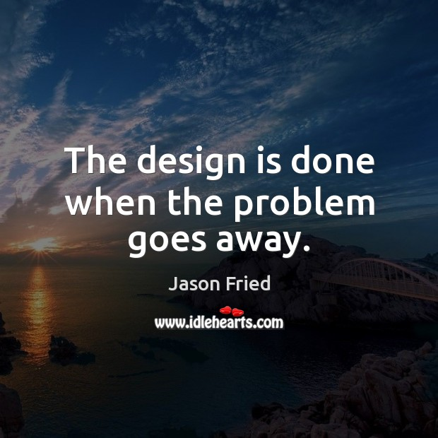 The design is done when the problem goes away. Image