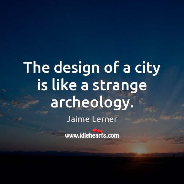 Image, The design of a city is like a strange archeology.