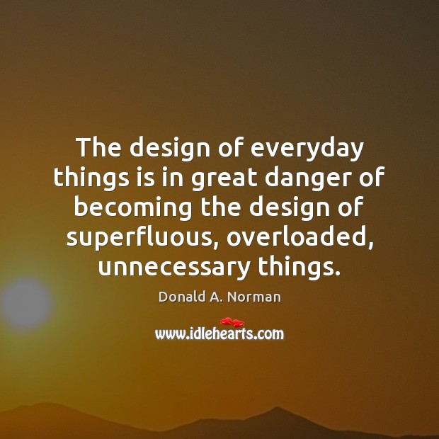 The design of everyday things is in great danger of becoming the Donald A. Norman Picture Quote