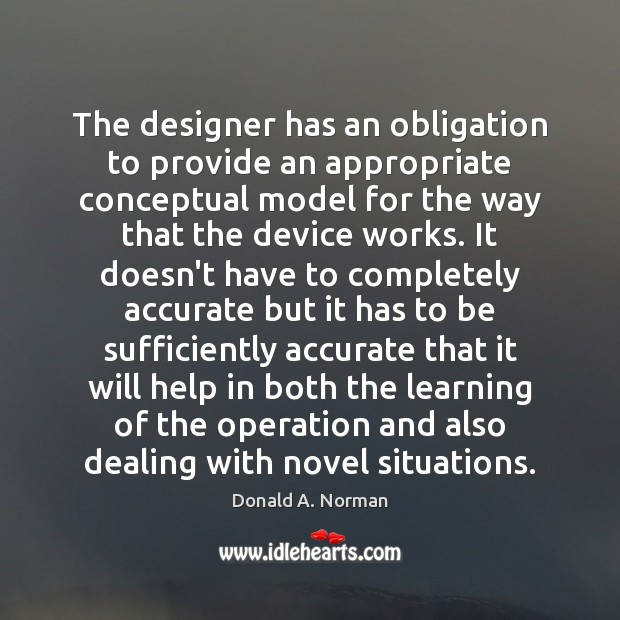 The designer has an obligation to provide an appropriate conceptual model for Donald A. Norman Picture Quote