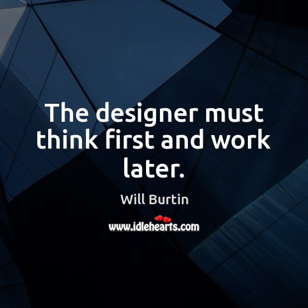 The designer must think first and work later. Image