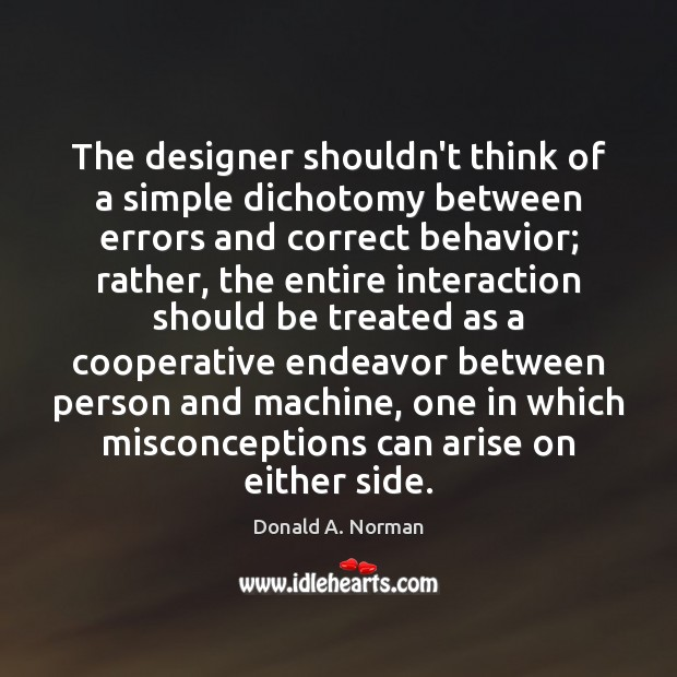 The designer shouldn't think of a simple dichotomy between errors and correct Donald A. Norman Picture Quote