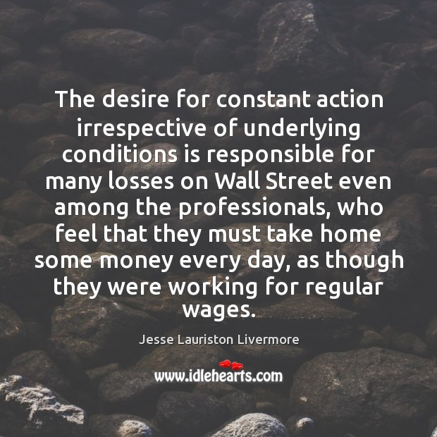 The desire for constant action irrespective of underlying conditions is responsible for Jesse Lauriston Livermore Picture Quote