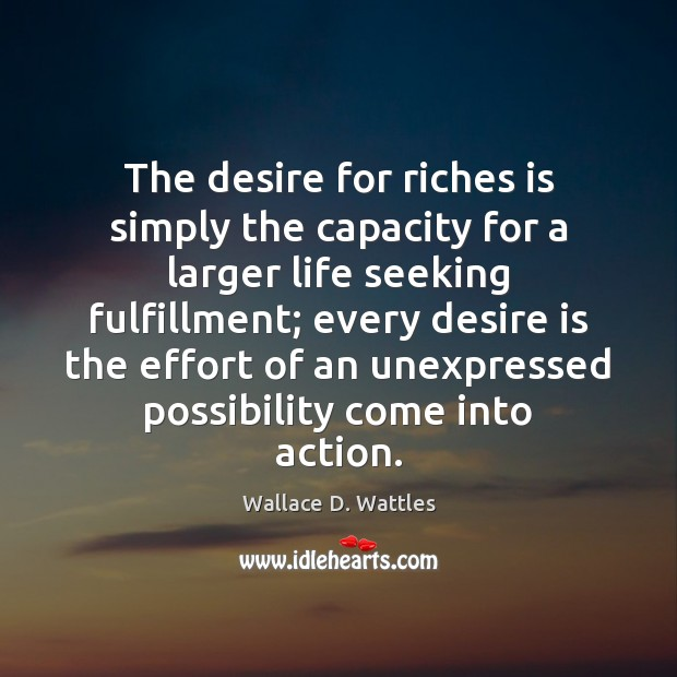The desire for riches is simply the capacity for a larger life Desire Quotes Image