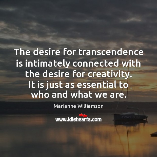 The desire for transcendence is intimately connected with the desire for creativity. Marianne Williamson Picture Quote