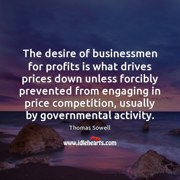 The desire of businessmen for profits is what drives prices down unless Thomas Sowell Picture Quote