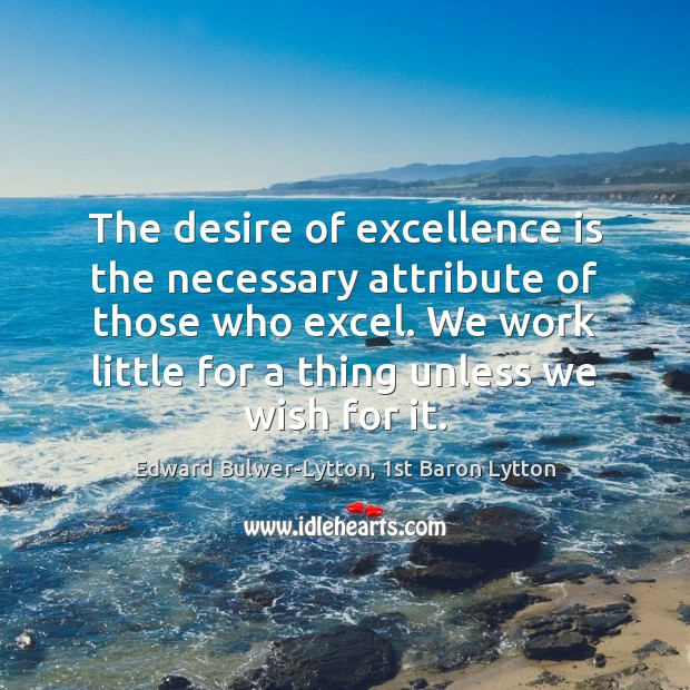 The desire of excellence is the necessary attribute of those who excel. Image