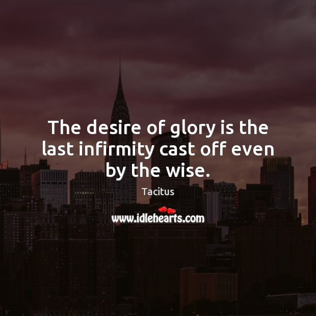 The desire of glory is the last infirmity cast off even by the wise. Tacitus Picture Quote