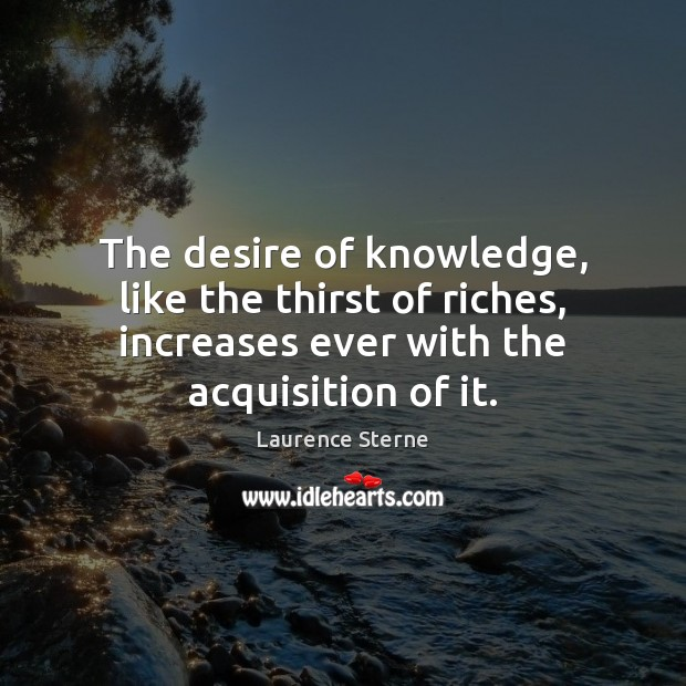 The desire of knowledge, like the thirst of riches, increases ever with Laurence Sterne Picture Quote