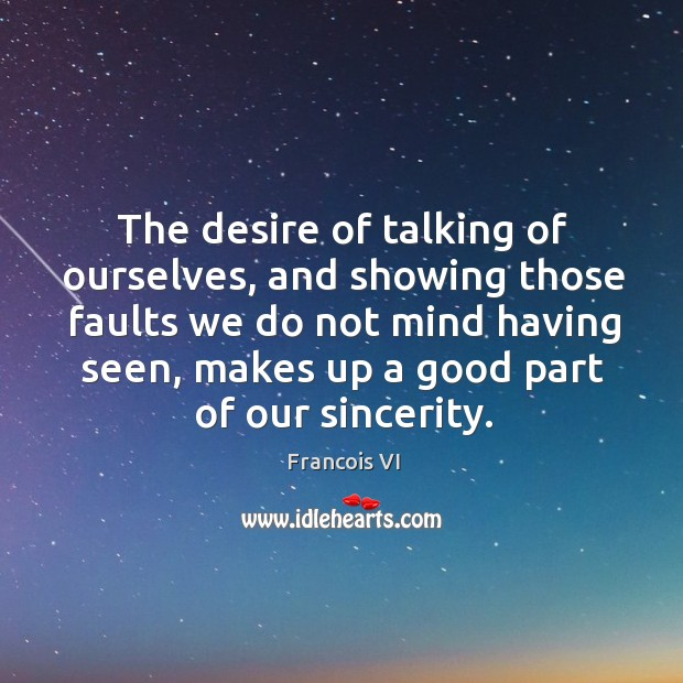 The desire of talking of ourselves, and showing those faults we do not mind having seen Image