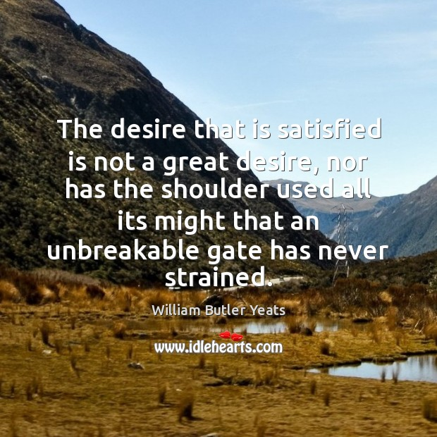 Image, The desire that is satisfied is not a great desire, nor has