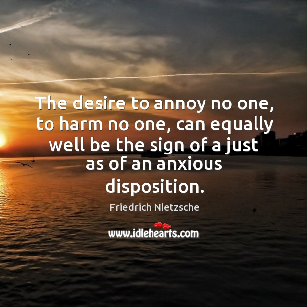 Image, The desire to annoy no one, to harm no one, can equally well be the sign of a just as of an anxious disposition.