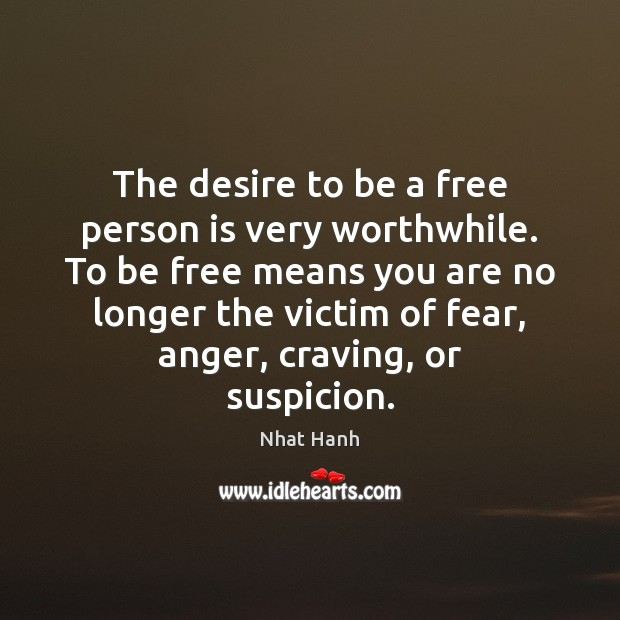 The desire to be a free person is very worthwhile. To be Nhat Hanh Picture Quote