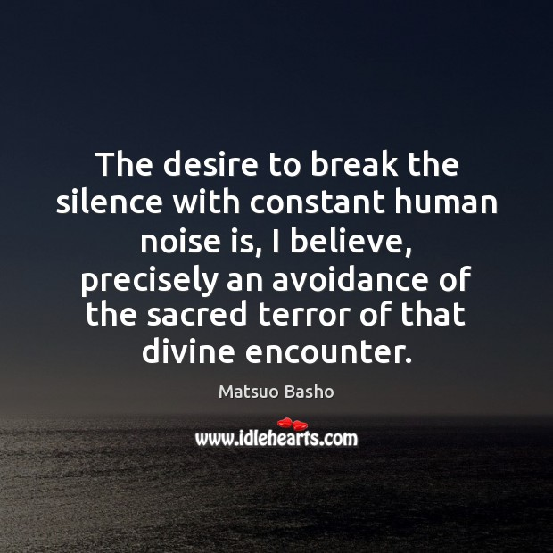 The desire to break the silence with constant human noise is, I Matsuo Basho Picture Quote