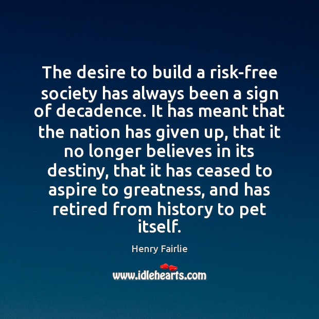 The desire to build a risk-free society has always been a sign Society Quotes Image