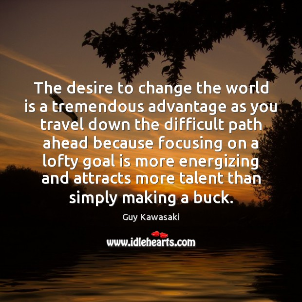 The desire to change the world is a tremendous advantage as you Guy Kawasaki Picture Quote