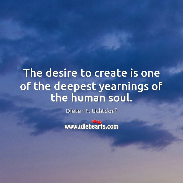 The desire to create is one of the deepest yearnings of the human soul. Image