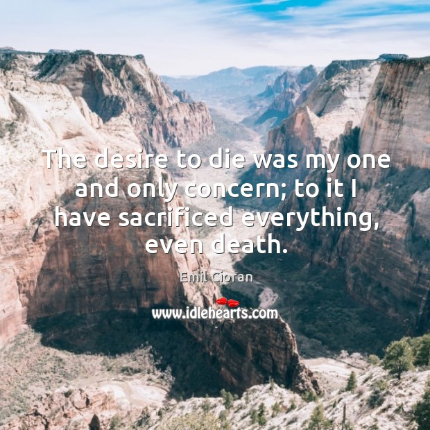 The desire to die was my one and only concern; to it I have sacrificed everything, even death. Emil Cioran Picture Quote