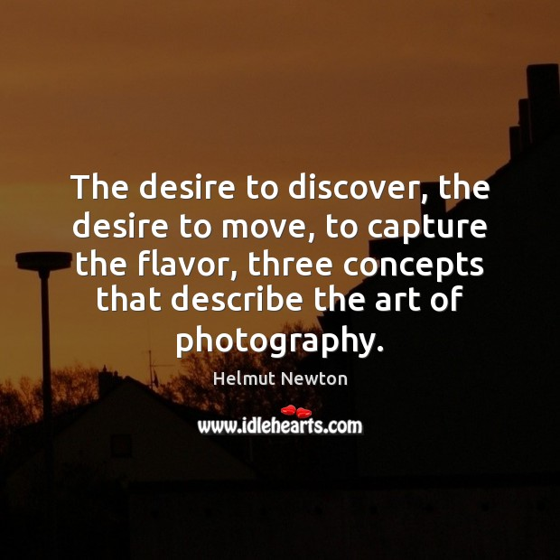 Helmut Newton Picture Quote image saying: The desire to discover, the desire to move, to capture the flavor,