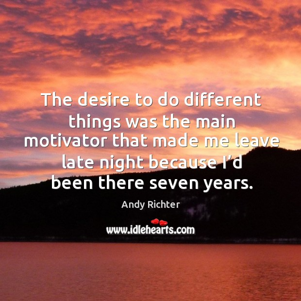 Image, The desire to do different things was the main motivator that made me leave late night because I'd been there seven years.