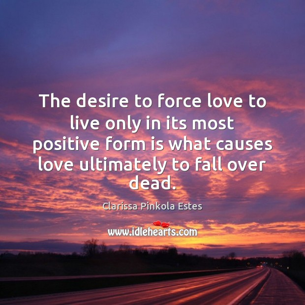 The desire to force love to live only in its most positive Clarissa Pinkola Estes Picture Quote