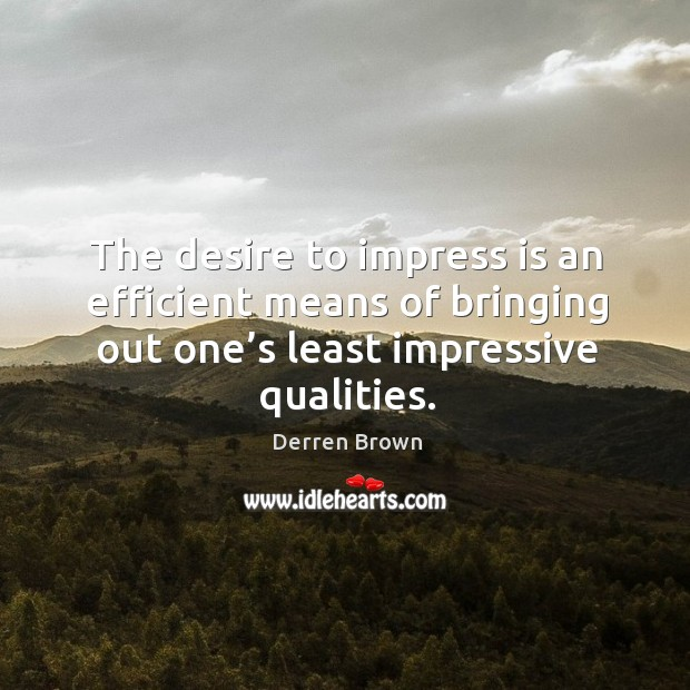 The desire to impress is an efficient means of bringing out one' Derren Brown Picture Quote