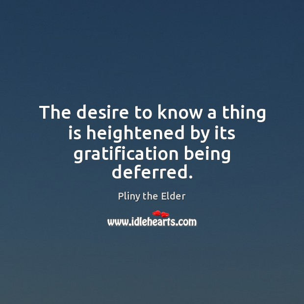 The desire to know a thing is heightened by its gratification being deferred. Image