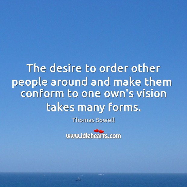 The desire to order other people around and make them  conform to Thomas Sowell Picture Quote