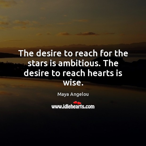 Image, The desire to reach for the stars is ambitious. The desire to reach hearts is wise.