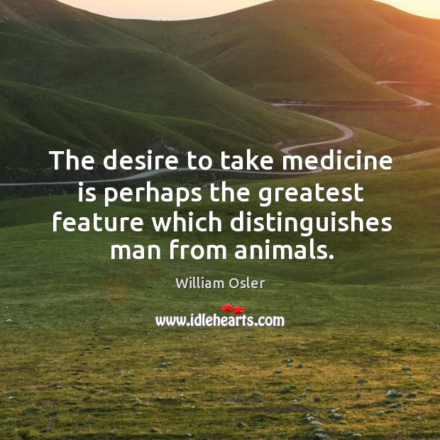 The desire to take medicine is perhaps the greatest feature which distinguishes man from animals. Image