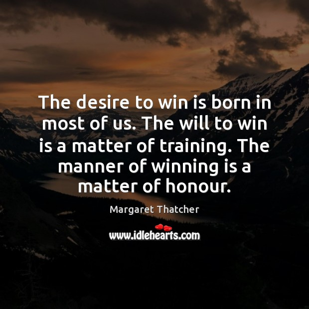 The desire to win is born in most of us. The will Margaret Thatcher Picture Quote