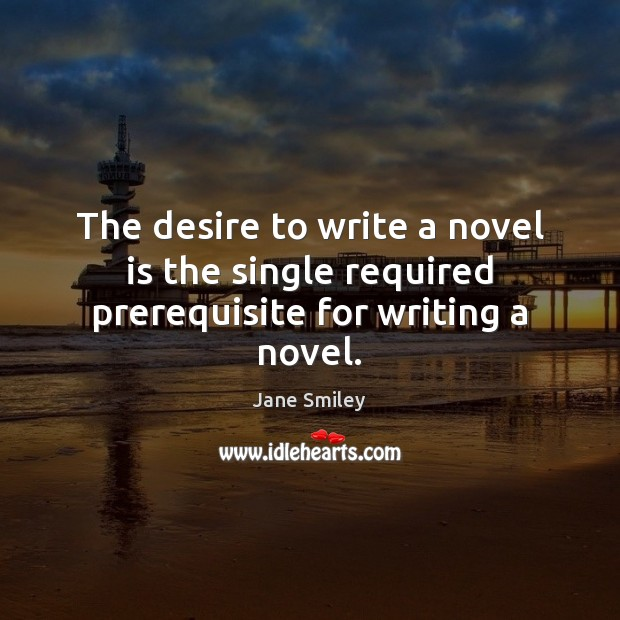 Image, The desire to write a novel is the single required prerequisite for writing a novel.
