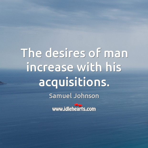 Image, The desires of man increase with his acquisitions.