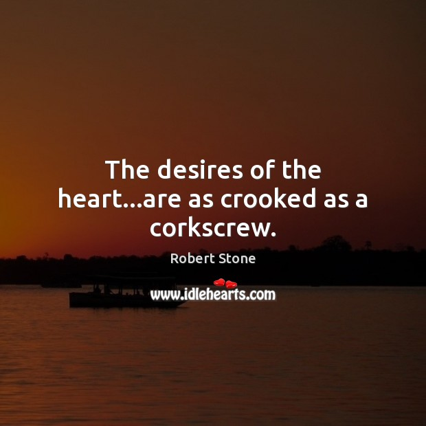 The desires of the heart…are as crooked as a corkscrew. Robert Stone Picture Quote