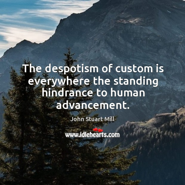 The despotism of custom is everywhere the standing hindrance to human advancement. Image