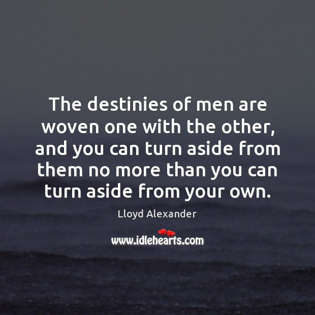The destinies of men are woven one with the other, and you Lloyd Alexander Picture Quote