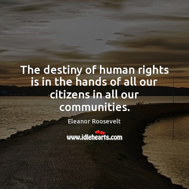 Image, The destiny of human rights is in the hands of all our citizens in all our communities.
