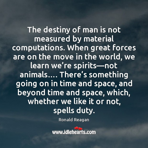 The destiny of man is not measured by material computations. When great Image