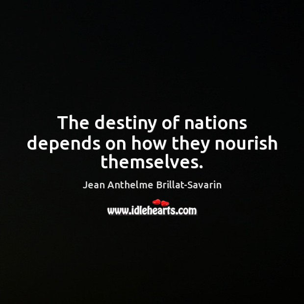 The destiny of nations depends on how they nourish themselves. Jean Anthelme Brillat-Savarin Picture Quote