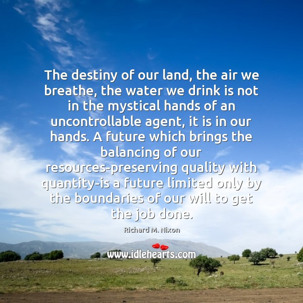 The destiny of our land, the air we breathe, the water we Richard M. Nixon Picture Quote