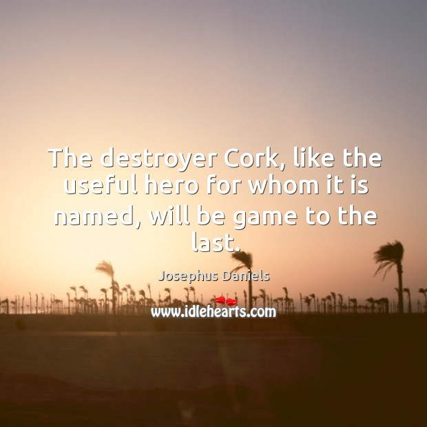 Image, The destroyer cork, like the useful hero for whom it is named, will be game to the last.