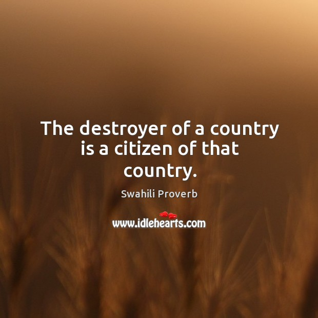 Image, The destroyer of a country is a citizen of that country.