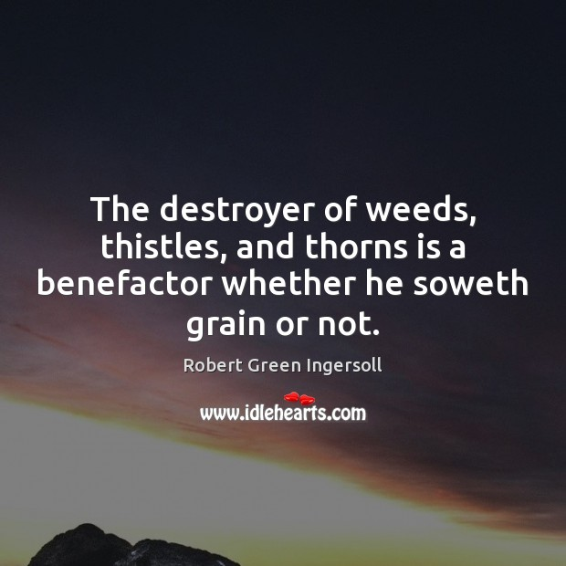 The destroyer of weeds, thistles, and thorns is a benefactor whether he Image