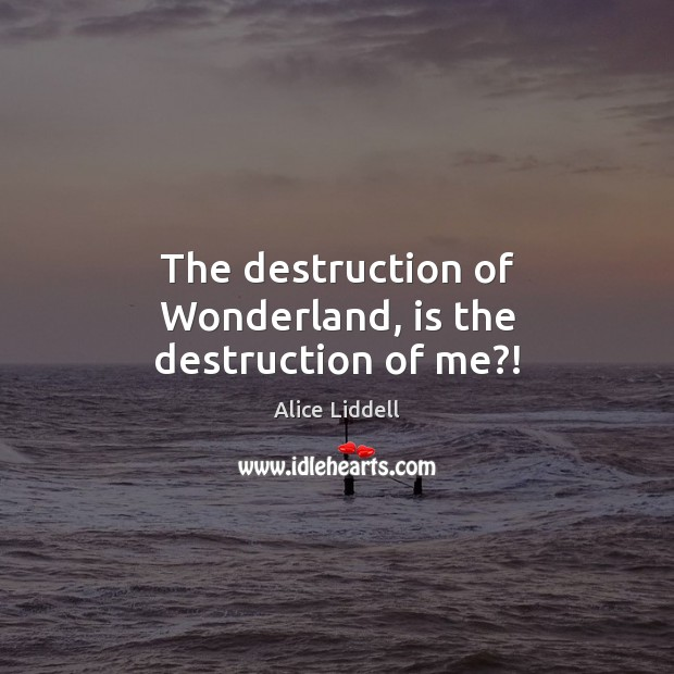 Image, The destruction of Wonderland, is the destruction of me?!