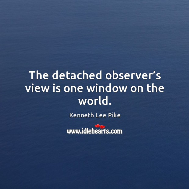 The detached observer's view is one window on the world. Image