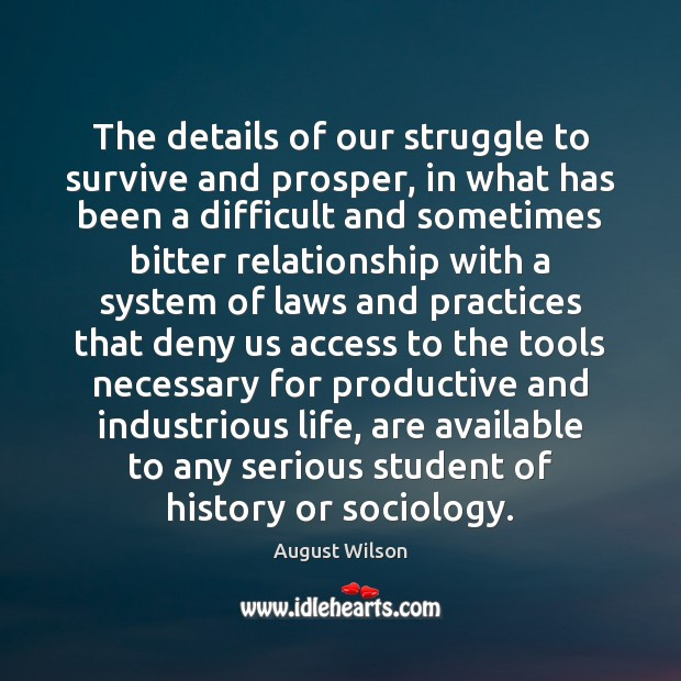The details of our struggle to survive and prosper, in what has August Wilson Picture Quote