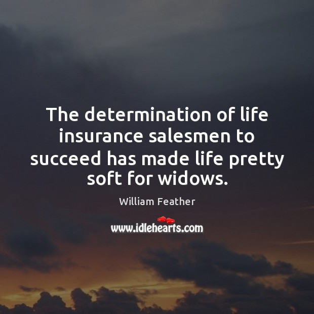 The determination of life insurance salesmen to succeed has made life pretty William Feather Picture Quote