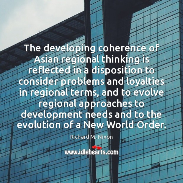 The developing coherence of Asian regional thinking is reflected in a disposition Richard M. Nixon Picture Quote