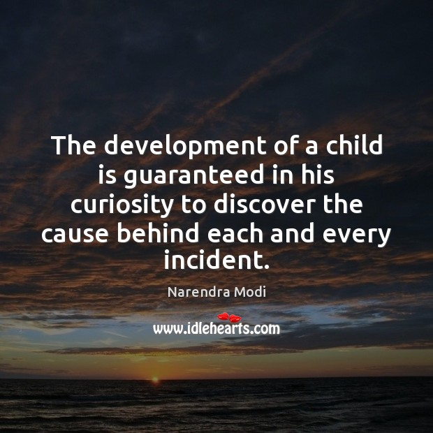 The development of a child is guaranteed in his curiosity to discover Narendra Modi Picture Quote